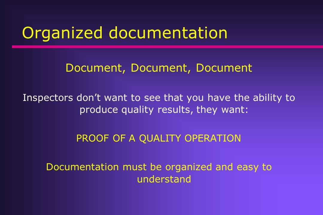 Organized documentation Document, Document, Document Inspectors dont want to see that you have the ability to produce quality results, they want: PROO