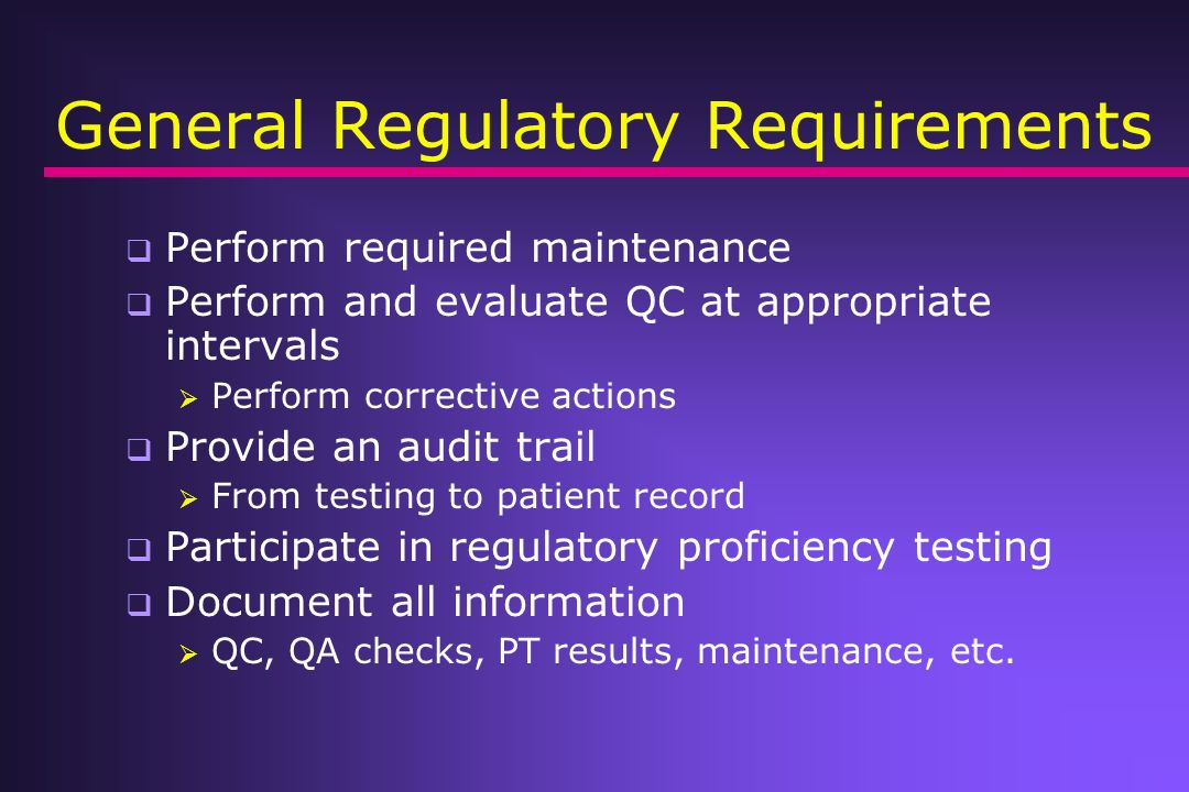 General Regulatory Requirements Perform required maintenance Perform and evaluate QC at appropriate intervals Perform corrective actions Provide an au