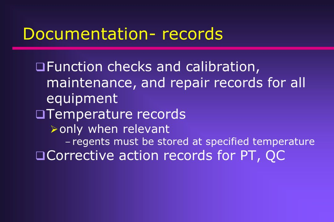 Documentation- records Function checks and calibration, maintenance, and repair records for all equipment Temperature records only when relevant – reg