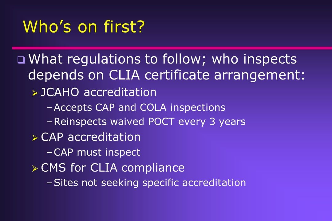 Whos on first? What regulations to follow; who inspects depends on CLIA certificate arrangement: JCAHO accreditation –Accepts CAP and COLA inspections