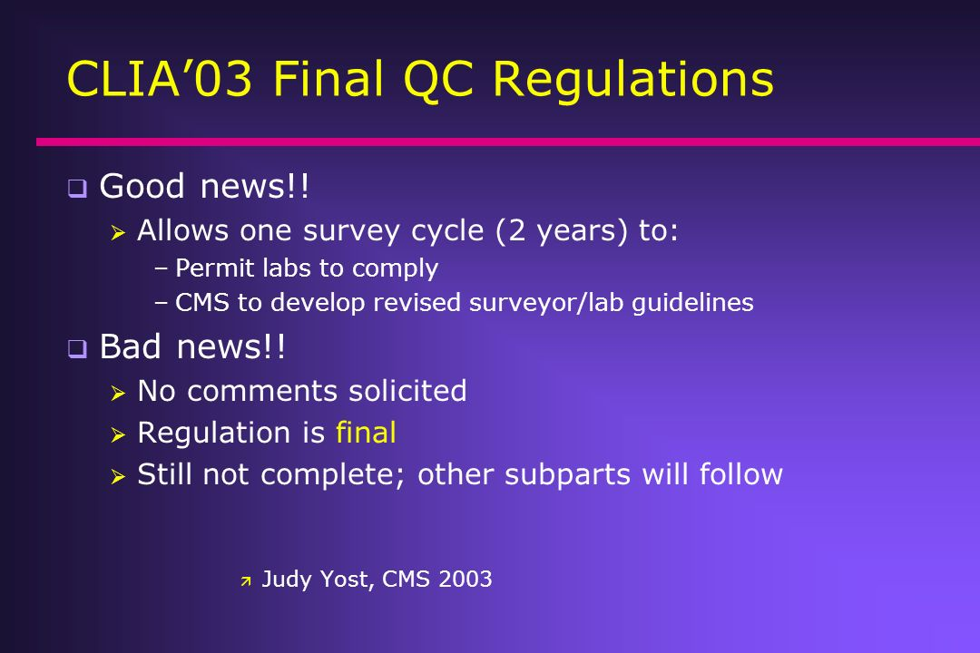 CLIA03 Final QC Regulations Good news!! Allows one survey cycle (2 years) to: –Permit labs to comply –CMS to develop revised surveyor/lab guidelines B