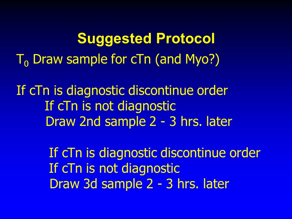 Suggested Protocol T 0 Draw sample for cTn (and Myo ) If cTn is diagnostic discontinue order If cTn is not diagnostic Draw 2nd sample hrs.