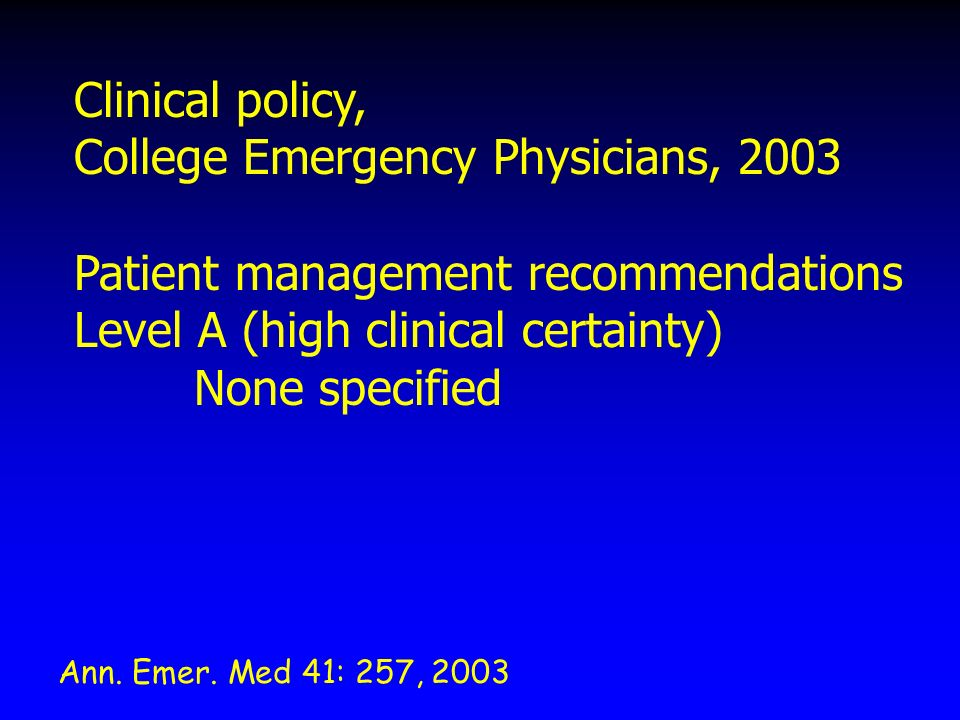 Clinical policy, College Emergency Physicians, 2003 Patient management recommendations Level A (high clinical certainty) None specified Ann.