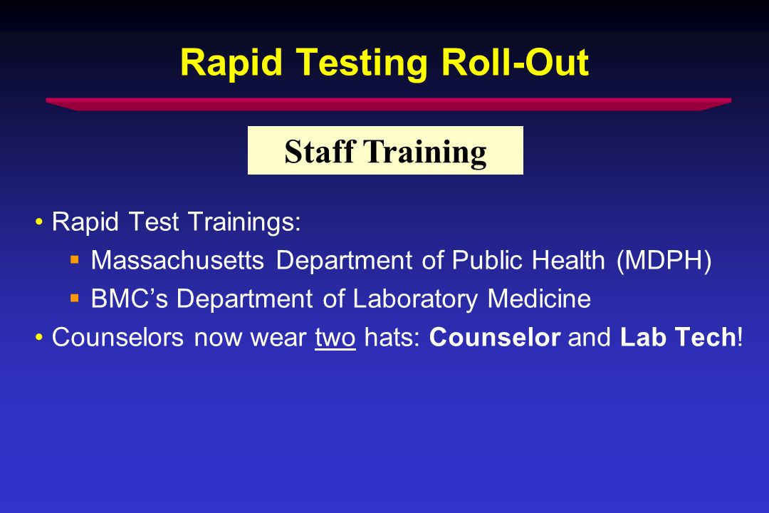 Rapid Testing Roll-Out Rapid Test Trainings: Massachusetts Department of Public Health (MDPH) BMCs Department of Laboratory Medicine Counselors now wear two hats: Counselor and Lab Tech.