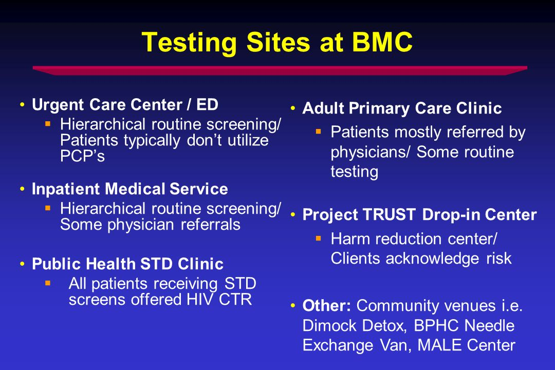 Testing Sites at BMC Urgent Care Center / ED Hierarchical routine screening/ Patients typically dont utilize PCPs Inpatient Medical Service Hierarchical routine screening/ Some physician referrals Public Health STD Clinic All patients receiving STD screens offered HIV CTR Adult Primary Care Clinic Patients mostly referred by physicians/ Some routine testing Project TRUST Drop-in Center Harm reduction center/ Clients acknowledge risk Other: Community venues i.e.