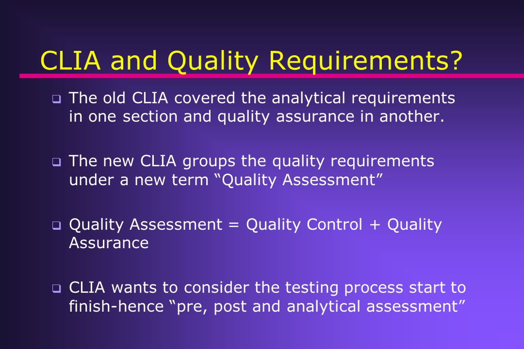 What do we know today about CLIA and Quality Requirements? CLIA03 takes a Quality Systems approach like ISO documents The quality requirements follow