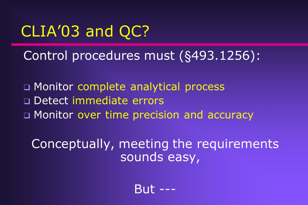 CLIA 03 and QC? Control procedures must (§493.1256): Monitor the accuracy and precision of the complete analytical process Detect immediate errors due