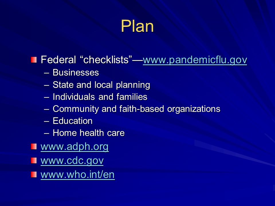 Plan Federal checklistswww.pandemicflu.gov www.pandemicflu.gov –Businesses –State and local planning –Individuals and families –Community and faith-based organizations –Education –Home health care www.adph.org www.cdc.gov www.who.int/en