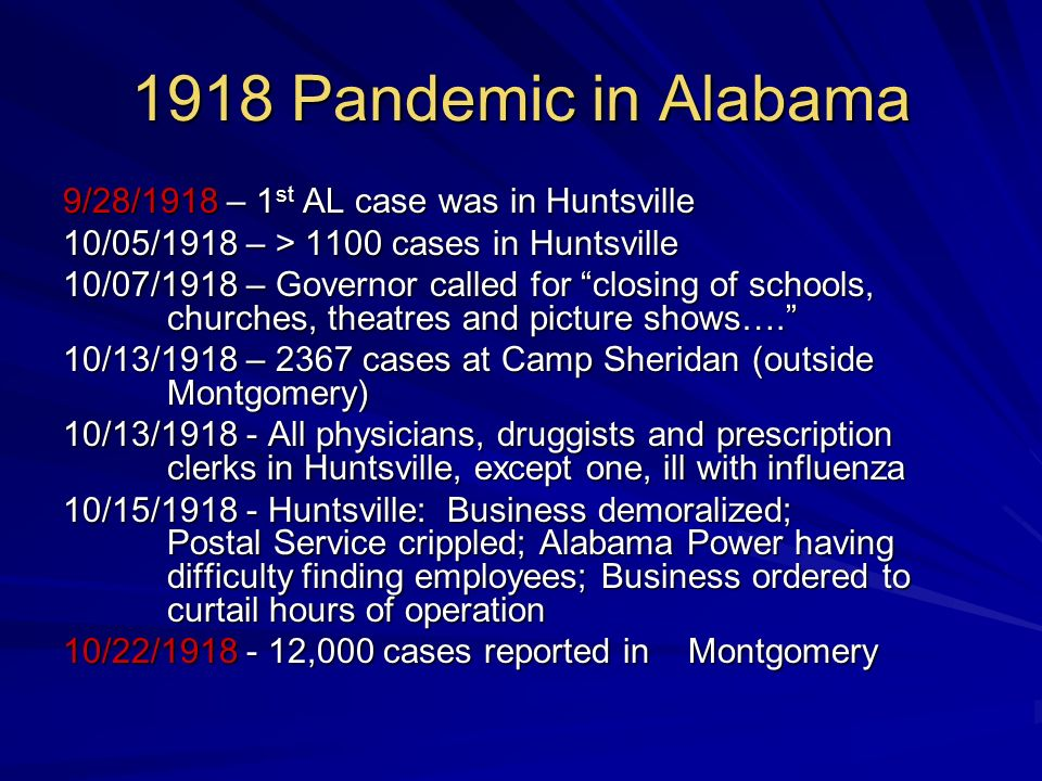 1918 Pandemic in Alabama 9/28/1918 – 1 st AL case was in Huntsville 10/05/1918 – > 1100 cases in Huntsville 10/07/1918 – Governor called for closing of schools, churches, theatres and picture shows….