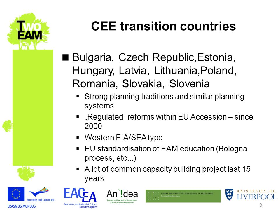 3 CEE transition countries Bulgaria, Czech Republic,Estonia, Hungary, Latvia, Lithuania,Poland, Romania, Slovakia, Slovenia Strong planning traditions and similar planning systems Regulated reforms within EU Accession – since 2000 Western EIA/SEA type EU standardisation of EAM education (Bologna process, etc...) A lot of common capacity building project last 15 years