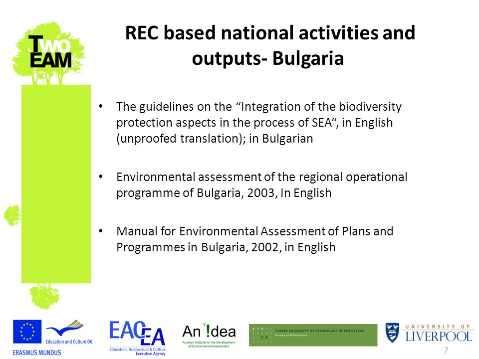 7 The guidelines on the Integration of the biodiversity protection aspects in the process of SEA, in English (unproofed translation); in Bulgarian Environmental assessment of the regional operational programme of Bulgaria, 2003, In English Manual for Environmental Assessment of Plans and Programmes in Bulgaria, 2002, in English REC based national activities and outputs- Bulgaria