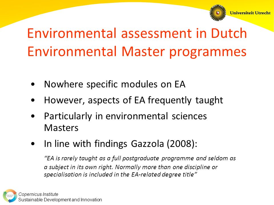 Copernicus Institute Sustainable Development and Innovation EA in SD track EPM Sustainability science: environmental modelling Policy analysis: – Impact assessment – EA (guest lecture Thomas Fischer) – Role of policy analysis in decision-making Various modules: – Environmental decision-making – Role of stakeholders – Role, authority and subjectiveness of knowledge