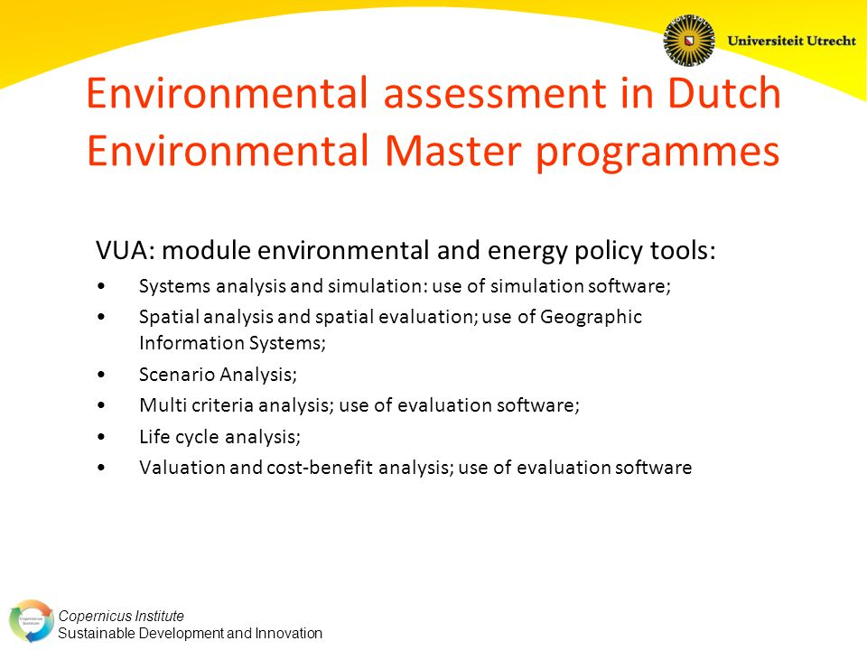 Copernicus Institute Sustainable Development and Innovation Environmental assessment in Dutch Environmental Master programmes WU: major in environmental systems analysis: Systems analysis and simulation: use of simulation software; (Participatory) integrated assessment; Pollution management; Environmental modelling; Integrated cost-benefit analysis of multifunctional land and water use; Decision support systems and ecological-economic modelling; Environmental function analysis and conflict analysis; The behaviour of large-scale models; Methods for uncertainty analysis