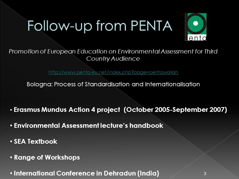 33 Promotion of European Education on Environmental Assessment for Third Country Audience http://www.penta-eu.net/index.php?page=pentaworksh Bologna: Process of Standardisation and Internationalisation Erasmus Mundus Action 4 project (October 2005-September 2007) Environmental Assessment lectures handbook SEA Textbook Range of Workshops International Conference in Dehradun (India)