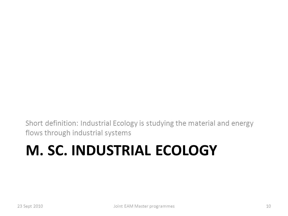 M. SC. INDUSTRIAL ECOLOGY Short definition: Industrial Ecology is studying the material and energy flows through industrial systems 23 Sept 2010Joint