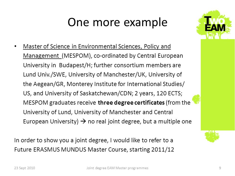 One more example Master of Science in Environmental Sciences, Policy and Management (MESPOM), co-ordinated by Central European University in Budapest/H; further consortium members are Lund Univ./SWE, University of Manchester/UK, University of the Aegean/GR, Monterey Institute for International Studies/ US, and University of Saskatchewan/CDN; 2 years, 120 ECTS; MESPOM graduates receive three degree certificates (from the University of Lund, University of Manchester and Central European University) no real joint degree, but a multiple one In order to show you a joint degree, I would like to refer to a Future ERASMUS MUNDUS Master Course, starting 2011/12 23 Sept 2010Joint degree EAM Master programmes9