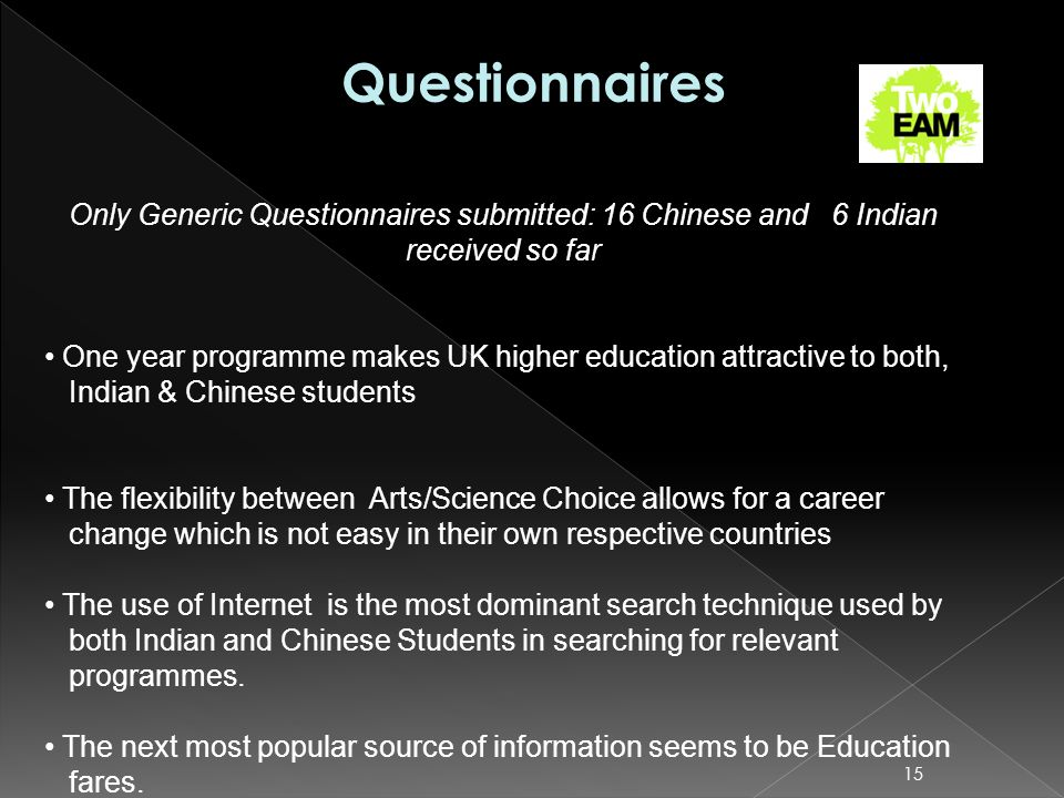 15 Only Generic Questionnaires submitted: 16 Chinese and 6 Indian received so far One year programme makes UK higher education attractive to both, Indian & Chinese students The flexibility between Arts/Science Choice allows for a career change which is not easy in their own respective countries The use of Internet is the most dominant search technique used by both Indian and Chinese Students in searching for relevant programmes.