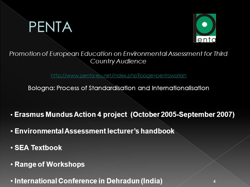 44 Promotion of European Education on Environmental Assessment for Third Country Audience http://www.penta-eu.net/index.php page=pentaworksh Bologna: Process of Standardisation and Internationalisation Erasmus Mundus Action 4 project (October 2005-September 2007) Environmental Assessment lecturers handbook SEA Textbook Range of Workshops International Conference in Dehradun (India)
