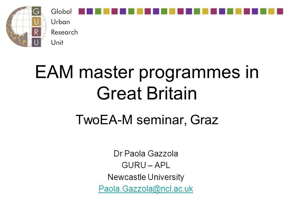 EAM master programmes in Great Britain TwoEA-M seminar, Graz Dr Paola Gazzola GURU – APL Newcastle University Paola.Gazzola@ncl.ac.uk