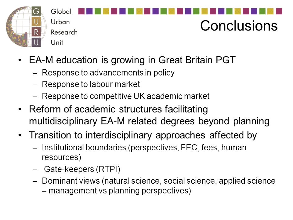 Conclusions EA-M education is growing in Great Britain PGT –Response to advancements in policy –Response to labour market –Response to competitive UK academic market Reform of academic structures facilitating multidisciplinary EA-M related degrees beyond planning Transition to interdisciplinary approaches affected by –Institutional boundaries (perspectives, FEC, fees, human resources) – Gate-keepers (RTPI) –Dominant views (natural science, social science, applied science – management vs planning perspectives)