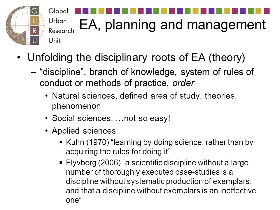 EA, planning and management Unfolding the disciplinary roots of EA (theory) –discipline, branch of knowledge, system of rules of conduct or methods of practice, order Natural sciences, defined area of study, theories, phenomenon Social sciences, …not so easy.