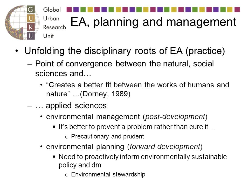 EA, planning and management Unfolding the disciplinary roots of EA (practice) –Point of convergence between the natural, social sciences and… Creates a better fit between the works of humans and nature …(Dorney, 1989) –… applied sciences environmental management (post-development) Its better to prevent a problem rather than cure it… o Precautionary and prudent environmental planning (forward development) Need to proactively inform environmentally sustainable policy and dm o Environmental stewardship