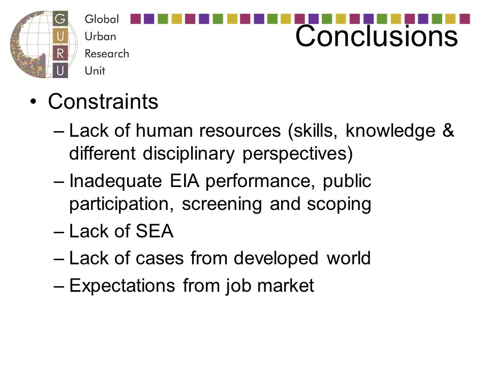 Conclusions Constraints –Lack of human resources (skills, knowledge & different disciplinary perspectives) –Inadequate EIA performance, public participation, screening and scoping –Lack of SEA –Lack of cases from developed world –Expectations from job market