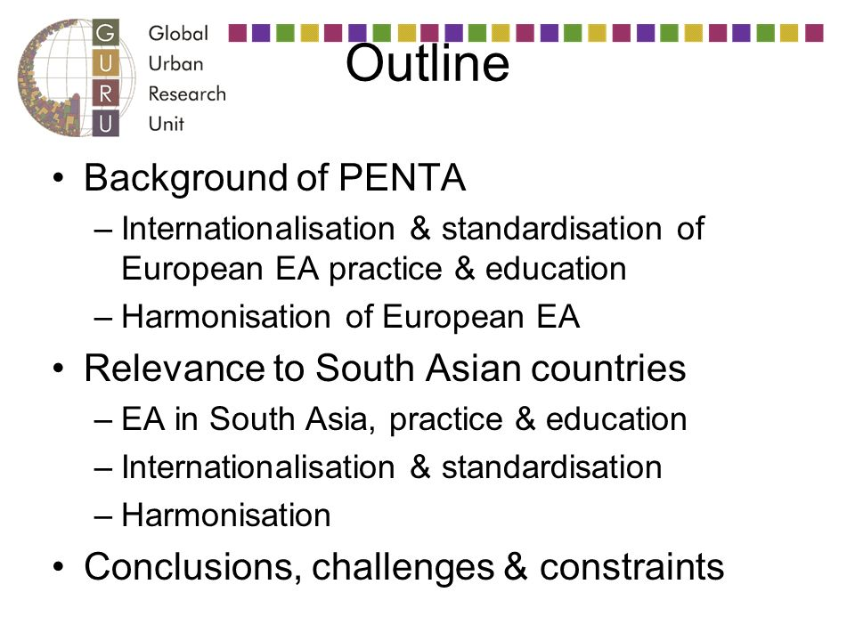 Outline Background of PENTA –Internationalisation & standardisation of European EA practice & education –Harmonisation of European EA Relevance to South Asian countries –EA in South Asia, practice & education –Internationalisation & standardisation –Harmonisation Conclusions, challenges & constraints