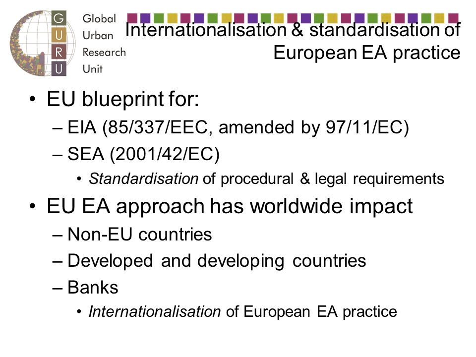 Internationalisation & standardisation of European EA practice EU blueprint for: –EIA (85/337/EEC, amended by 97/11/EC) –SEA (2001/42/EC) Standardisation of procedural & legal requirements EU EA approach has worldwide impact –Non-EU countries –Developed and developing countries –Banks Internationalisation of European EA practice