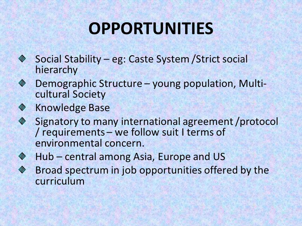 OPPORTUNITIES Social Stability – eg: Caste System /Strict social hierarchy Demographic Structure – young population, Multi- cultural Society Knowledge Base Signatory to many international agreement /protocol / requirements – we follow suit I terms of environmental concern.