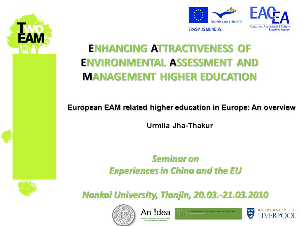 ENHANCING ATTRACTIVENESS OF ENVIRONMENTAL ASSESSMENT AND MANAGEMENT HIGHER EDUCATION Seminar on Experiences in China and the EU Nankai University, Tianjin, 20.03.-21.03.2010 European EAM related higher education in Europe: An overview European EAM related higher education in Europe: An overview Urmila Jha-Thakur