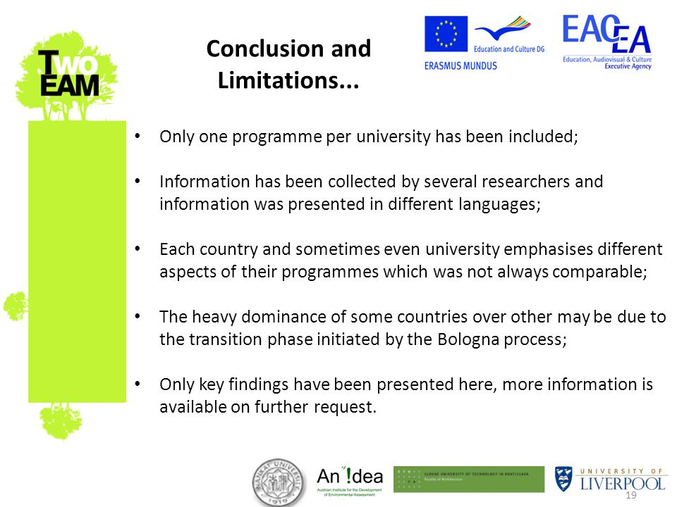 19 Only one programme per university has been included; Information has been collected by several researchers and information was presented in different languages; Each country and sometimes even university emphasises different aspects of their programmes which was not always comparable; The heavy dominance of some countries over other may be due to the transition phase initiated by the Bologna process; Only key findings have been presented here, more information is available on further request.