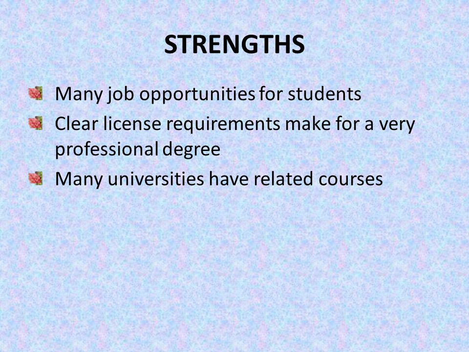STRENGTHS Many job opportunities for students Clear license requirements make for a very professional degree Many universities have related courses