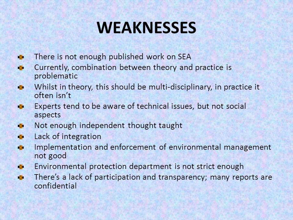 WEAKNESSES There is not enough published work on SEA Currently, combination between theory and practice is problematic Whilst in theory, this should b