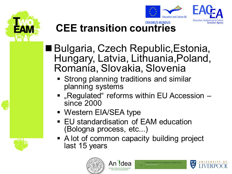 CEE transition countries Bulgaria, Czech Republic,Estonia, Hungary, Latvia, Lithuania,Poland, Romania, Slovakia, Slovenia Strong planning traditions and similar planning systems Regulated reforms within EU Accession – since 2000 Western EIA/SEA type EU standardisation of EAM education (Bologna process, etc...) A lot of common capacity building project last 15 years