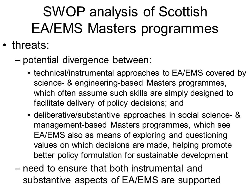SWOP analysis of Scottish EA/EMS Masters programmes threats: –potential divergence between: technical/instrumental approaches to EA/EMS covered by sci