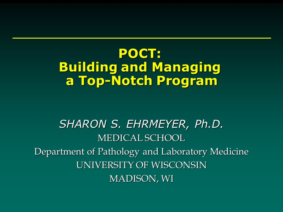 POCT: Building and Managing a Top-Notch Program a Top-Notch Program SHARON S. EHRMEYER, Ph.D. MEDICAL SCHOOL Department of Pathology and Laboratory Me