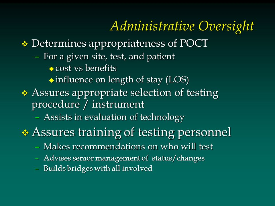Administrative Oversight v Determines appropriateness of POCT –For a given site, test, and patient u cost vs benefits u influence on length of stay (LOS) v Assures appropriate selection of testing procedure / instrument –Assists in evaluation of technology v Assures training of testing personnel –Makes recommendations on who will test –Advises senior management of status/changes –Builds bridges with all involved