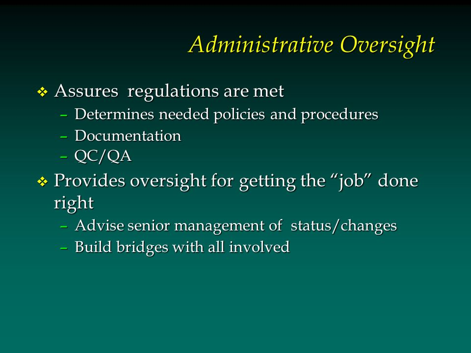 Administrative Oversight v Assures regulations are met –Determines needed policies and procedures –Documentation –QC/QA v Provides oversight for getting the job done right –Advise senior management of status/changes –Build bridges with all involved