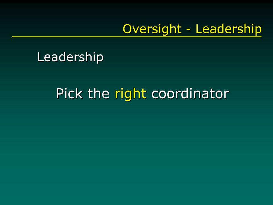 Oversight - Leadership Leadership Pick the right coordinator