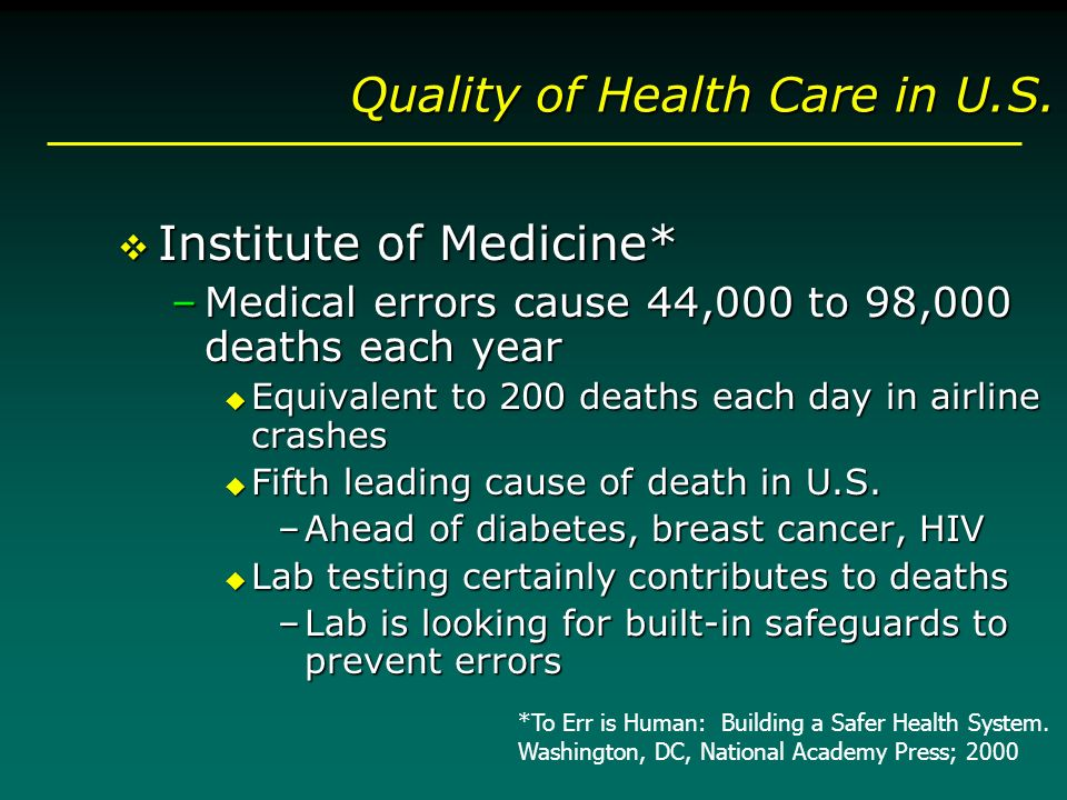 Quality of Health Care in U.S. v Institute of Medicine* –Medical errors cause 44,000 to 98,000 deaths each year u Equivalent to 200 deaths each day in