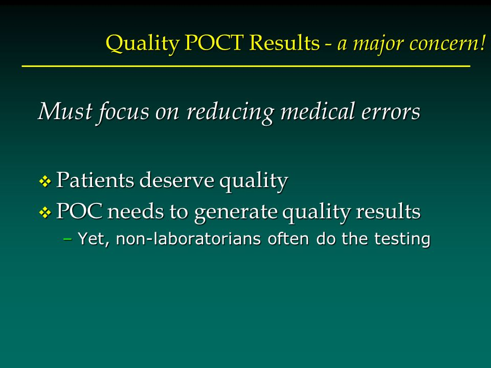 Quality POCT Results - a major concern! Must focus on reducing medical errors v Patients deserve quality v POC needs to generate quality results –Yet,