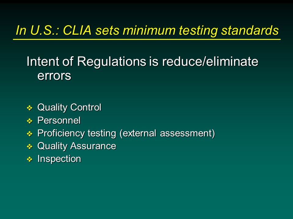In U.S.: CLIA sets minimum testing standards Intent of Regulations is reduce/eliminate errors v Quality Control v Personnel v Proficiency testing (ext