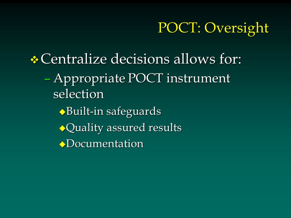 POCT: Oversight v Centralize decisions allows for: –Appropriate POCT instrument selection u Built-in safeguards u Quality assured results u Documentation