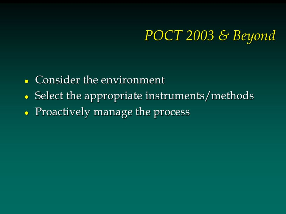 POCT 2003 & Beyond l Consider the environment l Select the appropriate instruments/methods l Proactively manage the process