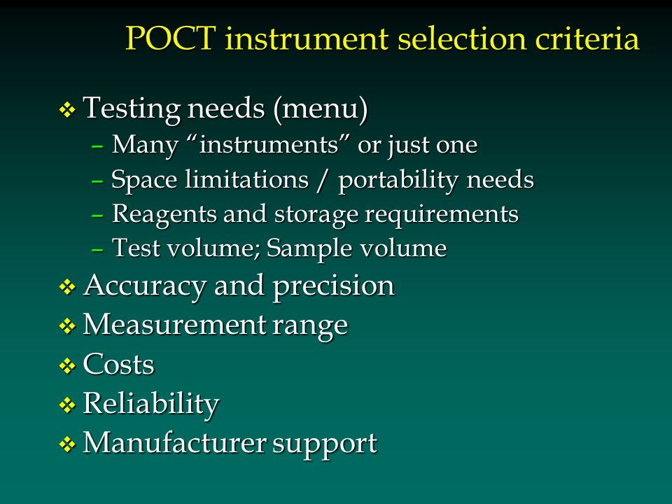 POCT instrument selection criteria v Testing needs (menu) –Many instruments or just one –Space limitations / portability needs –Reagents and storage requirements –Test volume; Sample volume v Accuracy and precision v Measurement range v Costs v Reliability v Manufacturer support