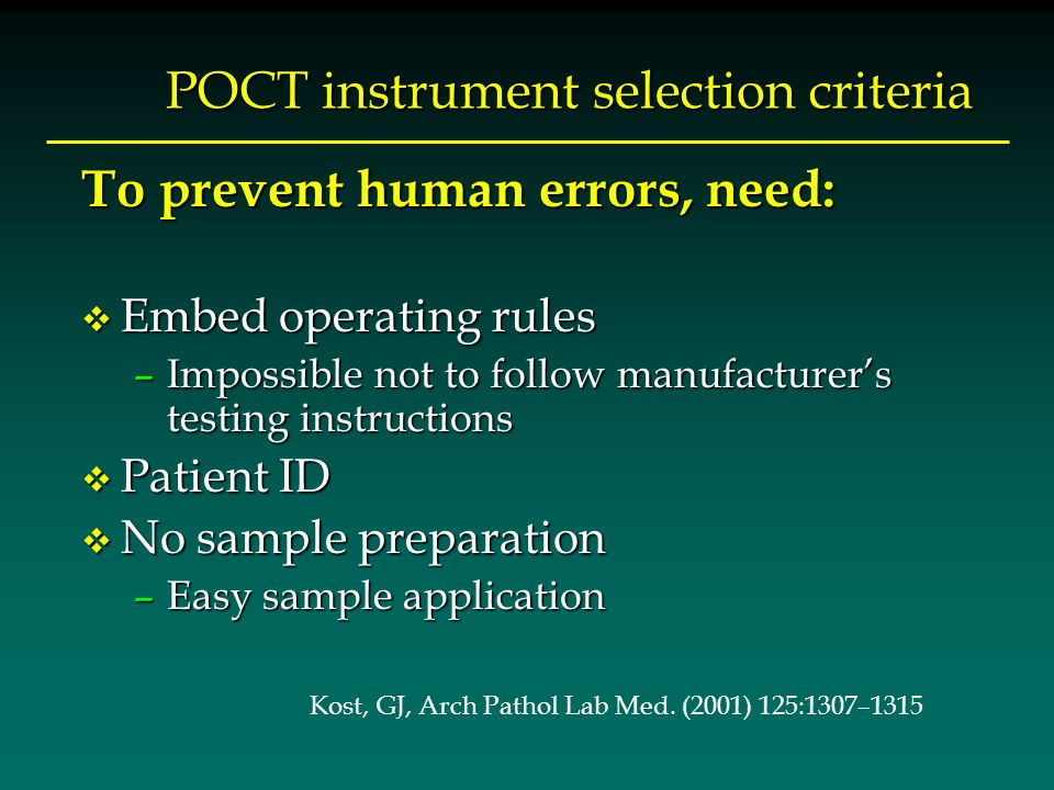 POCT instrument selection criteria To prevent human errors, need: v Embed operating rules –Impossible not to follow manufacturers testing instructions v Patient ID v No sample preparation –Easy sample application Kost, GJ, Arch Pathol Lab Med.
