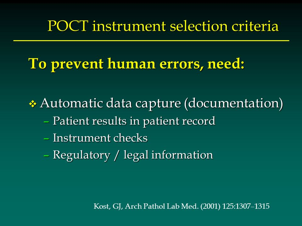 POCT instrument selection criteria To prevent human errors, need: v Automatic data capture (documentation) –Patient results in patient record –Instrument checks –Regulatory / legal information Kost, GJ, Arch Pathol Lab Med.