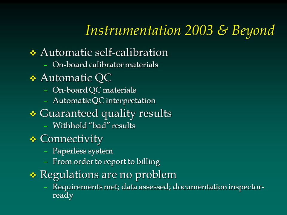 Instrumentation 2003 & Beyond v Automatic self-calibration –On-board calibrator materials v Automatic QC –On-board QC materials –Automatic QC interpre