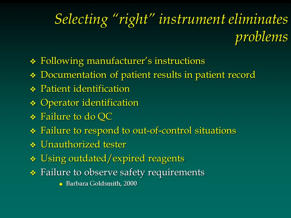 Selecting right instrument eliminates problems v Following manufacturers instructions v Documentation of patient results in patient record v Patient identification v Operator identification v Failure to do QC v Failure to respond to out-of-control situations v Unauthorized tester v Using outdated/expired reagents v Failure to observe safety requirements u Barbara Goldsmith, 2000